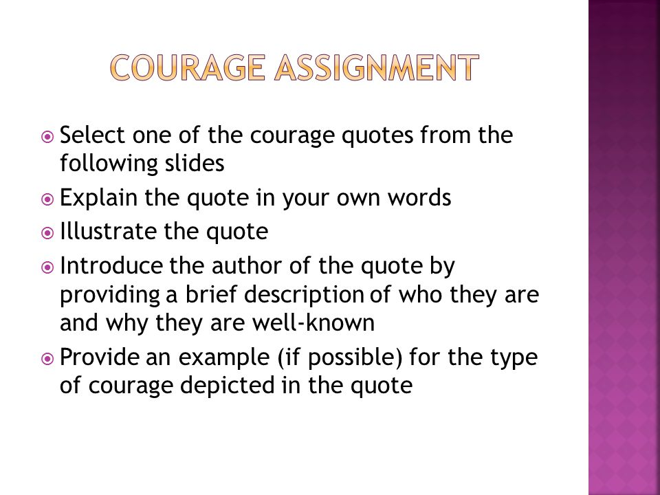  Select one of the courage quotes from the following slides  Explain the quote in your own words  Illustrate the quote  Introduce the author of the quote by providing a brief description of who they are and why they are well-known  Provide an example (if possible) for the type of courage depicted in the quote