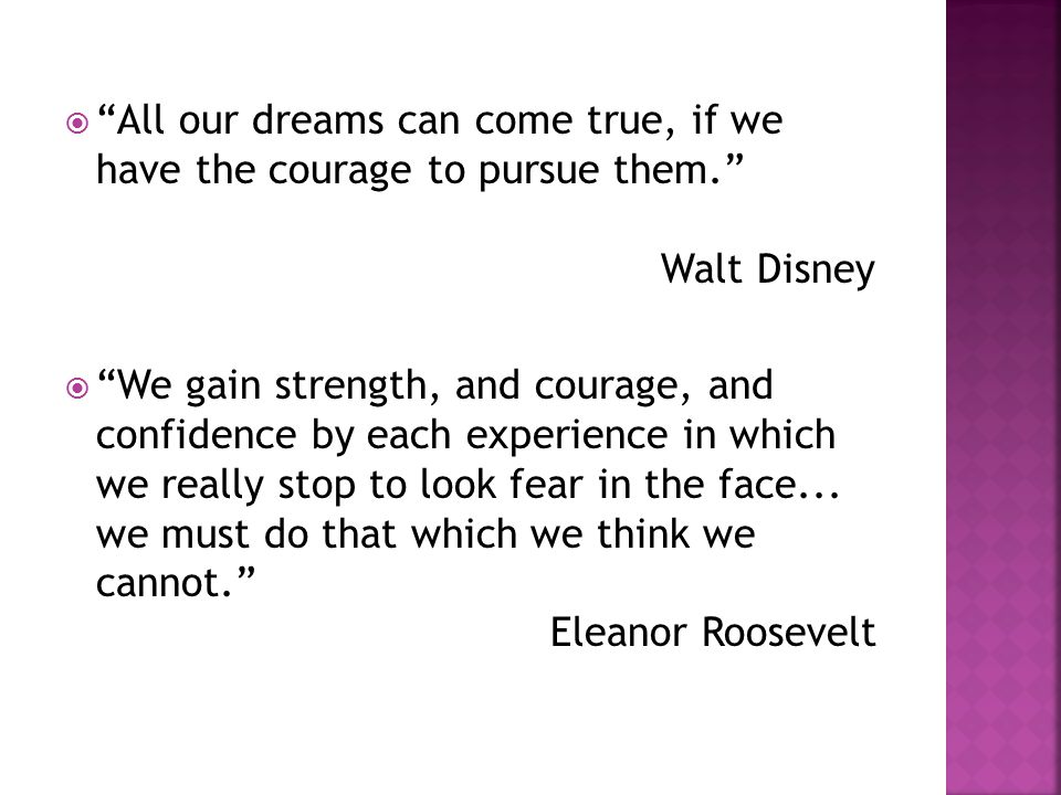  All our dreams can come true, if we have the courage to pursue them. Walt Disney  We gain strength, and courage, and confidence by each experience in which we really stop to look fear in the face...