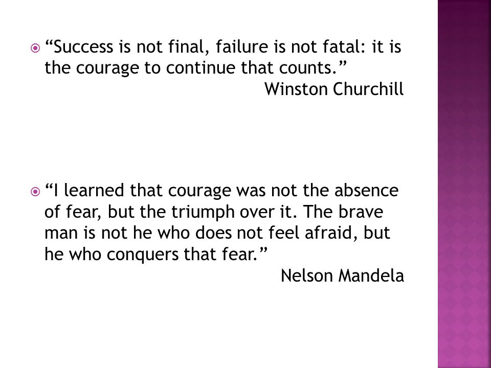  Success is not final, failure is not fatal: it is the courage to continue that counts. Winston Churchill  I learned that courage was not the absence of fear, but the triumph over it.