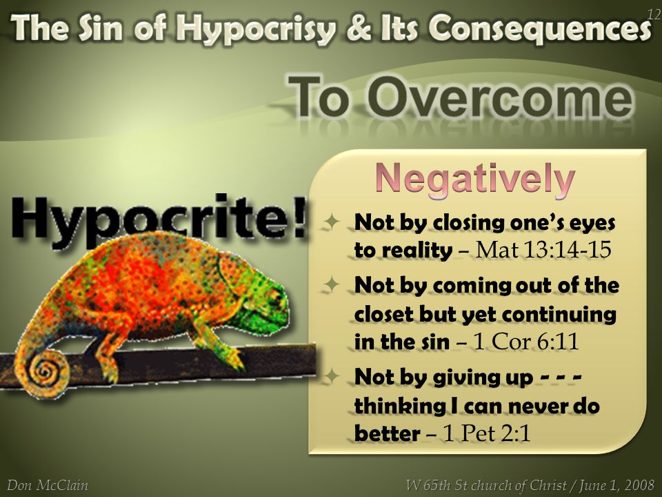  Not by closing one's eyes to reality – Mat 13:14-15  Not by coming out of the closet but yet continuing in the sin – 1 Cor 6:11  Not by giving up - - - thinking I can never do better – 1 Pet 2:1 Don McClain 12 W 65th St church of Christ / June 1, 2008