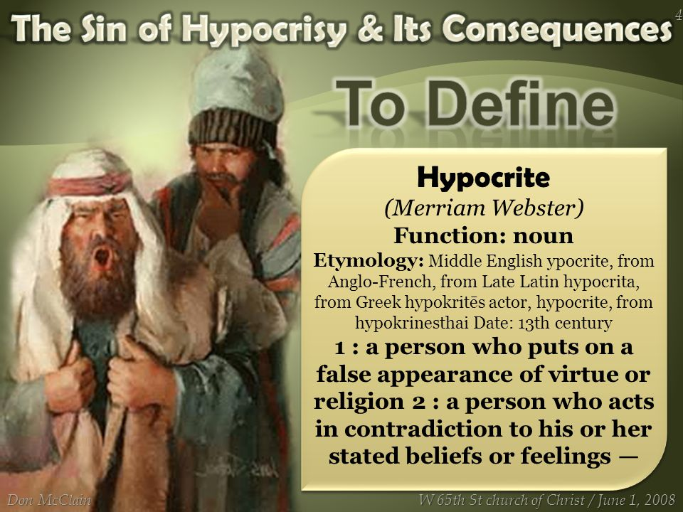 Hypocrite (Merriam Webster) Function: noun Etymology: Middle English ypocrite, from Anglo-French, from Late Latin hypocrita, from Greek hypokritēs actor, hypocrite, from hypokrinesthai Date: 13th century 1 : a person who puts on a false appearance of virtue or religion 2 : a person who acts in contradiction to his or her stated beliefs or feelings — Don McClain 4 W 65th St church of Christ / June 1, 2008
