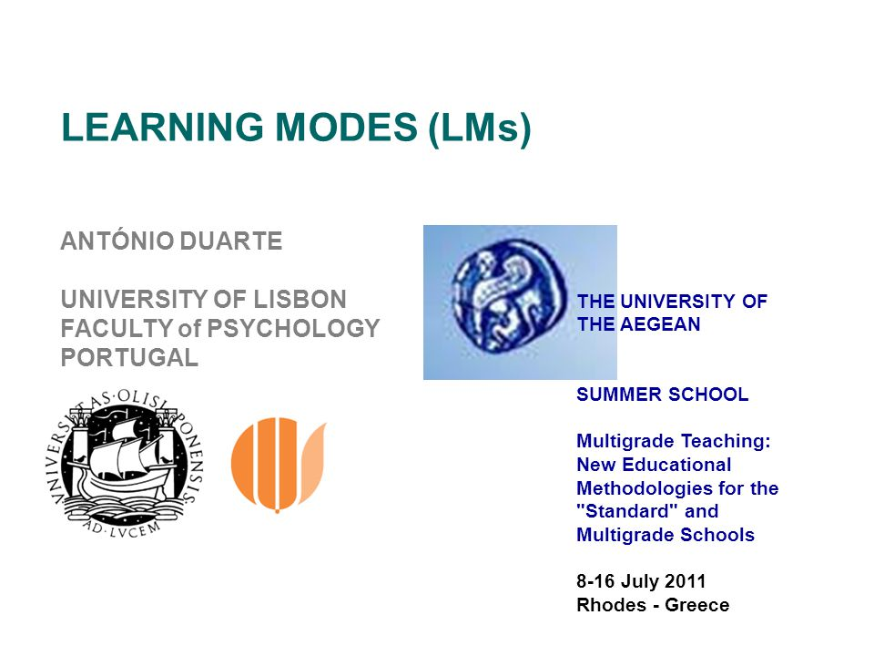 LEARNING MODES (LMs) ANTÓNIO DUARTE UNIVERSITY OF LISBON FACULTY of PSYCHOLOGY PORTUGAL THE UNIVERSITY OF THE AEGEAN SUMMER SCHOOL Multigrade Teaching: New Educational Methodologies for the Standard and Multigrade Schools 8-16 July 2011 Rhodes - Greece