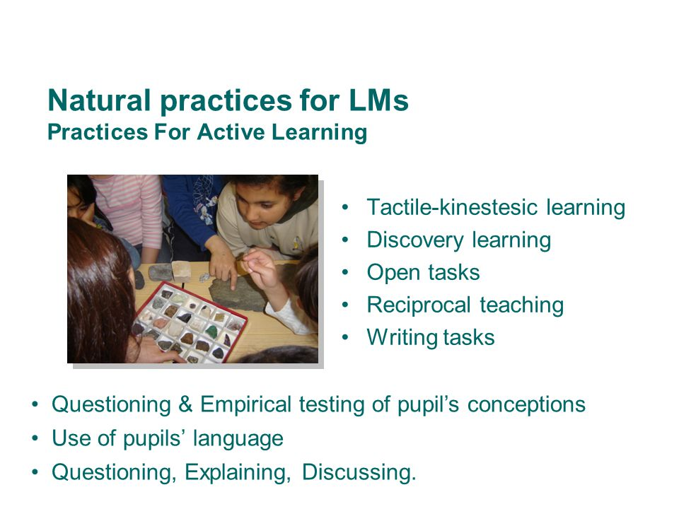 Natural practices for LMs Practices For Active Learning Tactile-kinestesic learning Discovery learning Open tasks Reciprocal teaching Writing tasks Questioning & Empirical testing of pupil's conceptions Use of pupils' language Questioning, Explaining, Discussing.