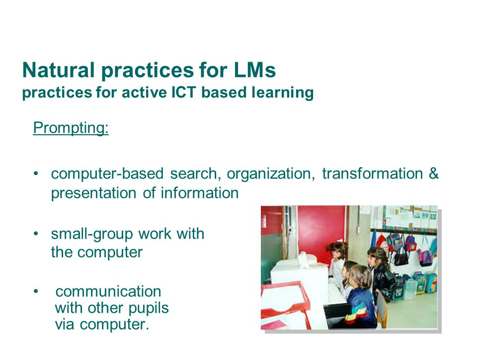 Natural practices for LMs practices for active ICT based learning Prompting: computer-based search, organization, transformation & presentation of information small-group work with the computer communication with other pupils via computer.