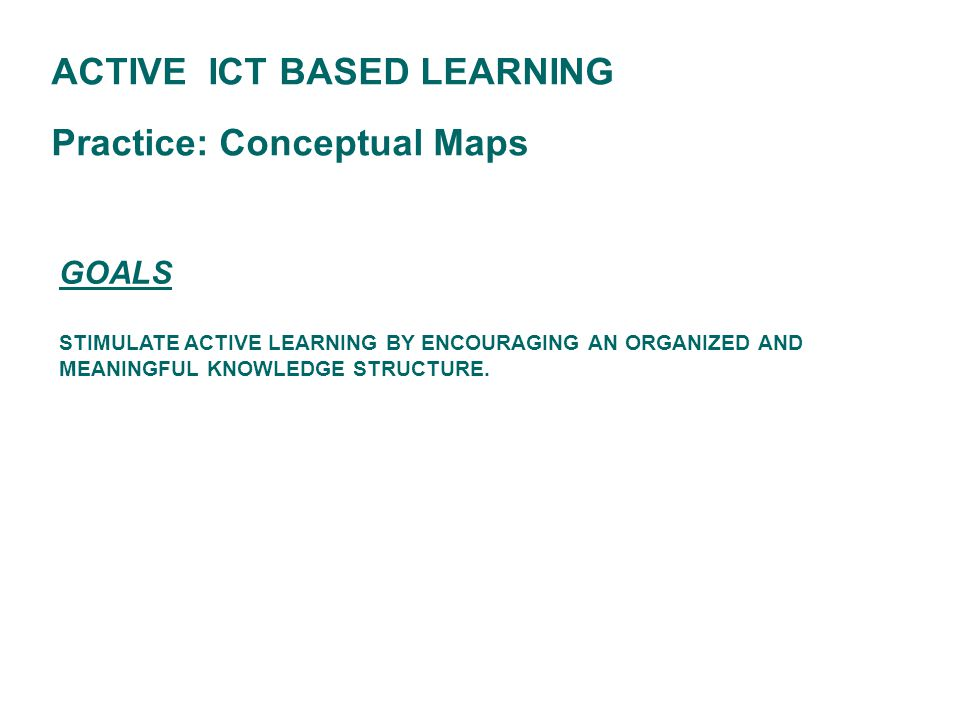 GOALS STIMULATE ACTIVE LEARNING BY ENCOURAGING AN ORGANIZED AND MEANINGFUL KNOWLEDGE STRUCTURE. ACTIVE ICT BASED LEARNING Practice: Conceptual Maps