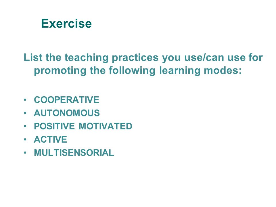 Exercise List the teaching practices you use/can use for promoting the following learning modes: COOPERATIVE AUTONOMOUS POSITIVE MOTIVATED ACTIVE MULTISENSORIAL