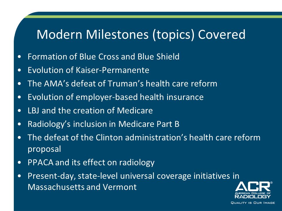 Modern Milestones (topics) Covered Formation of Blue Cross and Blue Shield Evolution of Kaiser-Permanente The AMA's defeat of Truman's health care reform Evolution of employer-based health insurance LBJ and the creation of Medicare Radiology's inclusion in Medicare Part B The defeat of the Clinton administration's health care reform proposal PPACA and its effect on radiology Present-day, state-level universal coverage initiatives in Massachusetts and Vermont
