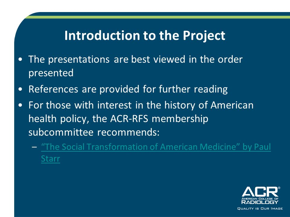 Introduction to the Project The presentations are best viewed in the order presented References are provided for further reading For those with interest in the history of American health policy, the ACR-RFS membership subcommittee recommends: – The Social Transformation of American Medicine by Paul Starr The Social Transformation of American Medicine by Paul Starr