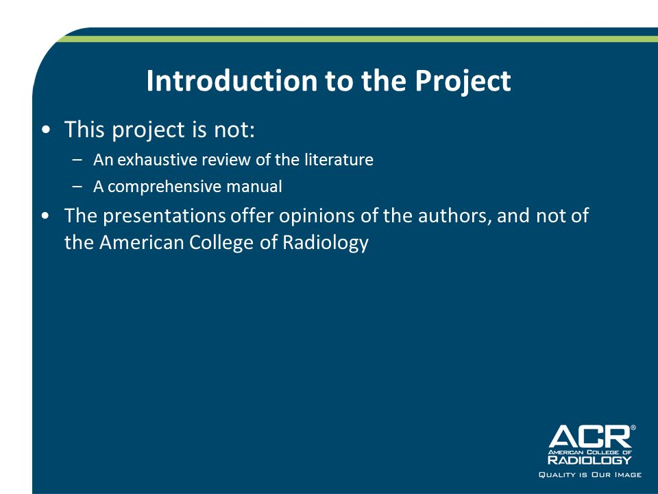 Introduction to the Project This project is not: –An exhaustive review of the literature –A comprehensive manual The presentations offer opinions of the authors, and not of the American College of Radiology