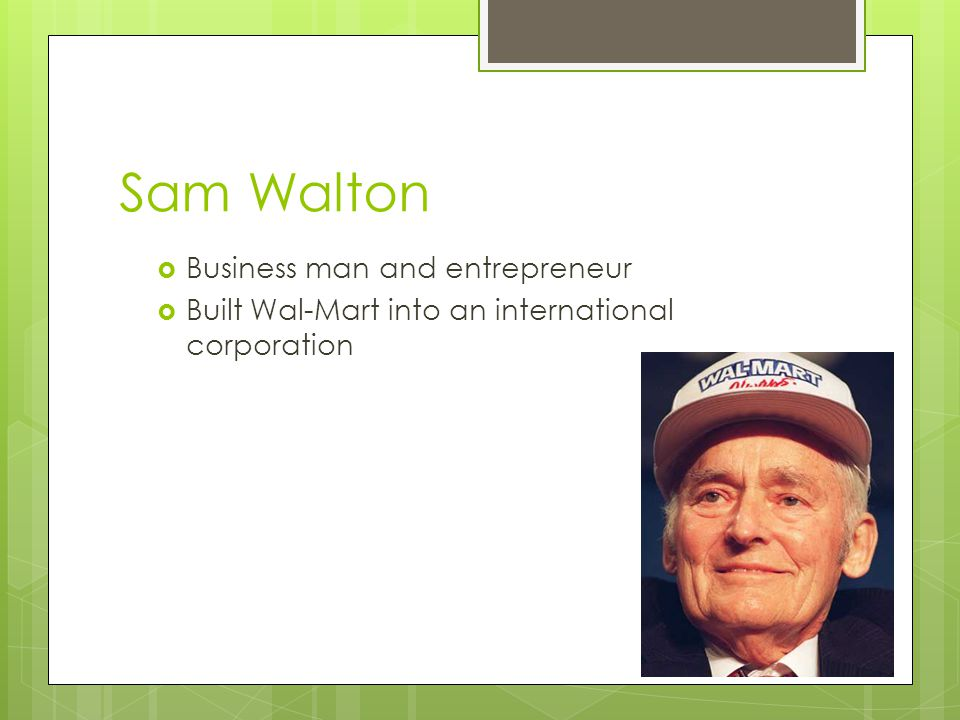 Sam Walton  Business man and entrepreneur  Built Wal-Mart into an international corporation