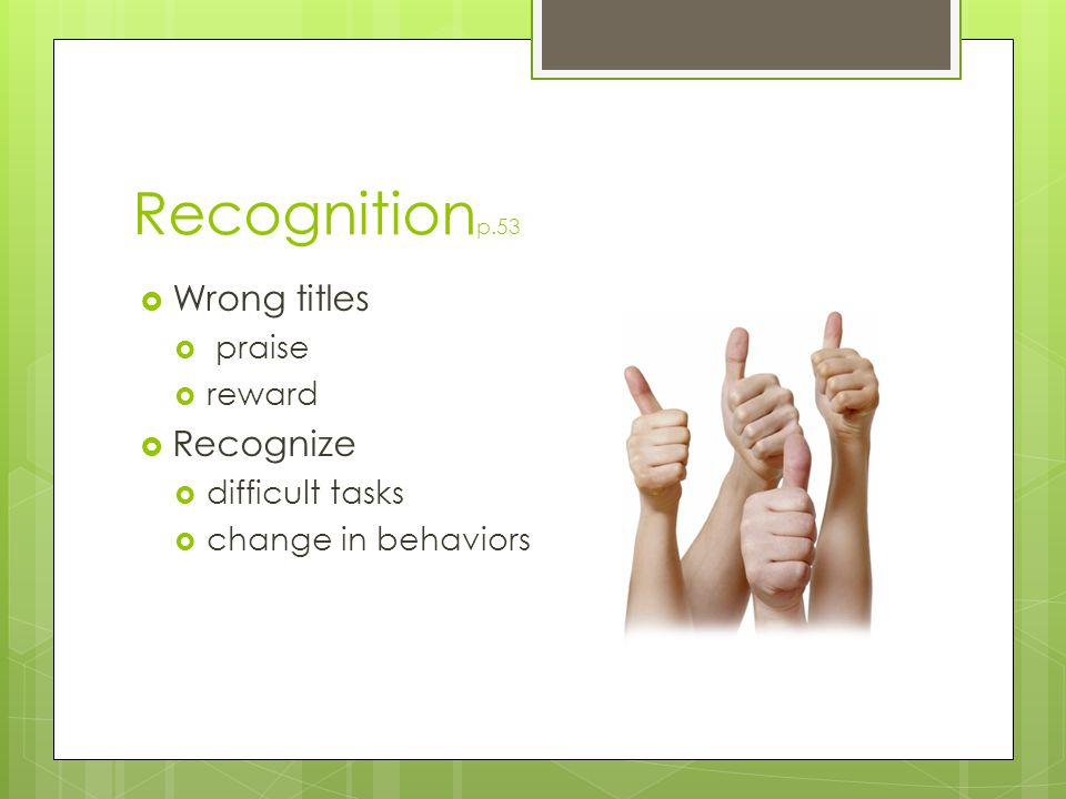 Recognition p.53  Wrong titles  praise  reward  Recognize  difficult tasks  change in behaviors