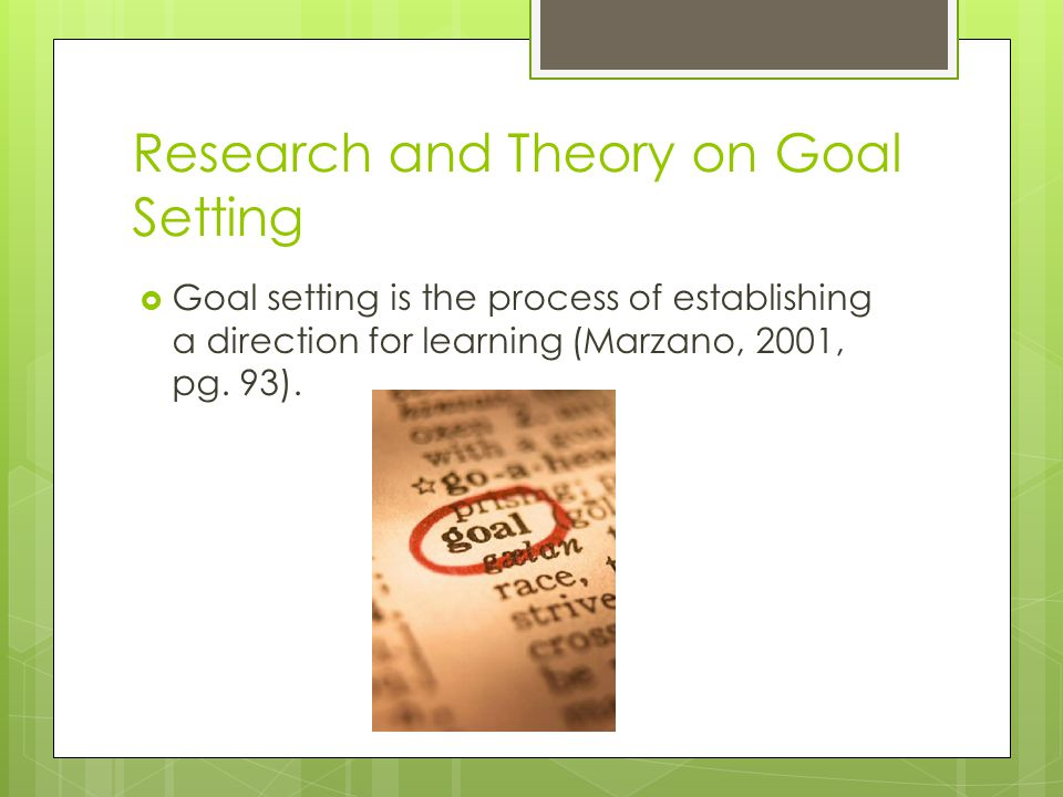 Research and Theory on Goal Setting  Goal setting is the process of establishing a direction for learning (Marzano, 2001, pg. 93).