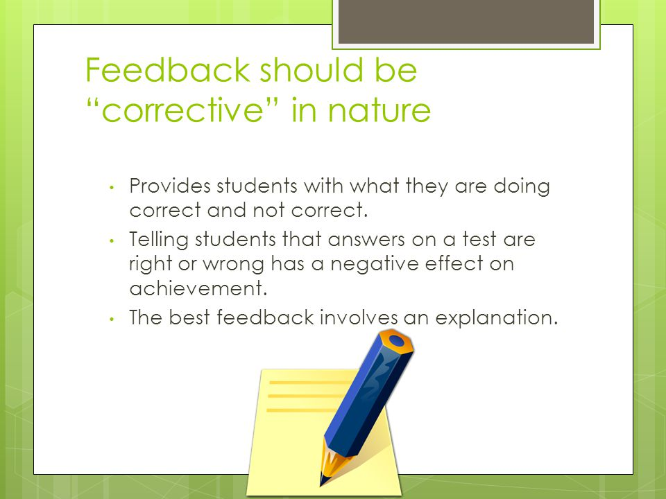 "Feedback should be ""corrective"" in nature Provides students with what they are doing correct and not correct. Telling students that answers on a test"