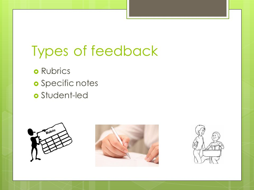 Types of feedback  Rubrics  Specific notes  Student-led