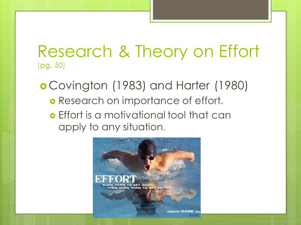 Research & Theory on Effort (pg. 50)  Covington (1983) and Harter (1980)  Research on importance of effort.  Effort is a motivational tool that can