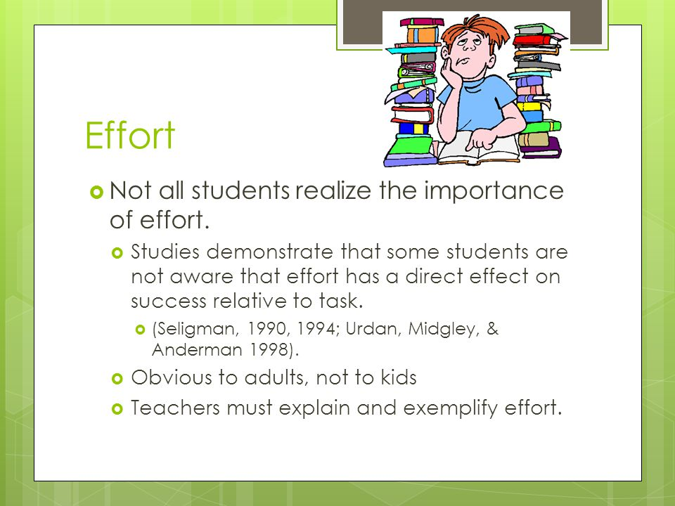 Effort  Not all students realize the importance of effort.  Studies demonstrate that some students are not aware that effort has a direct effect on