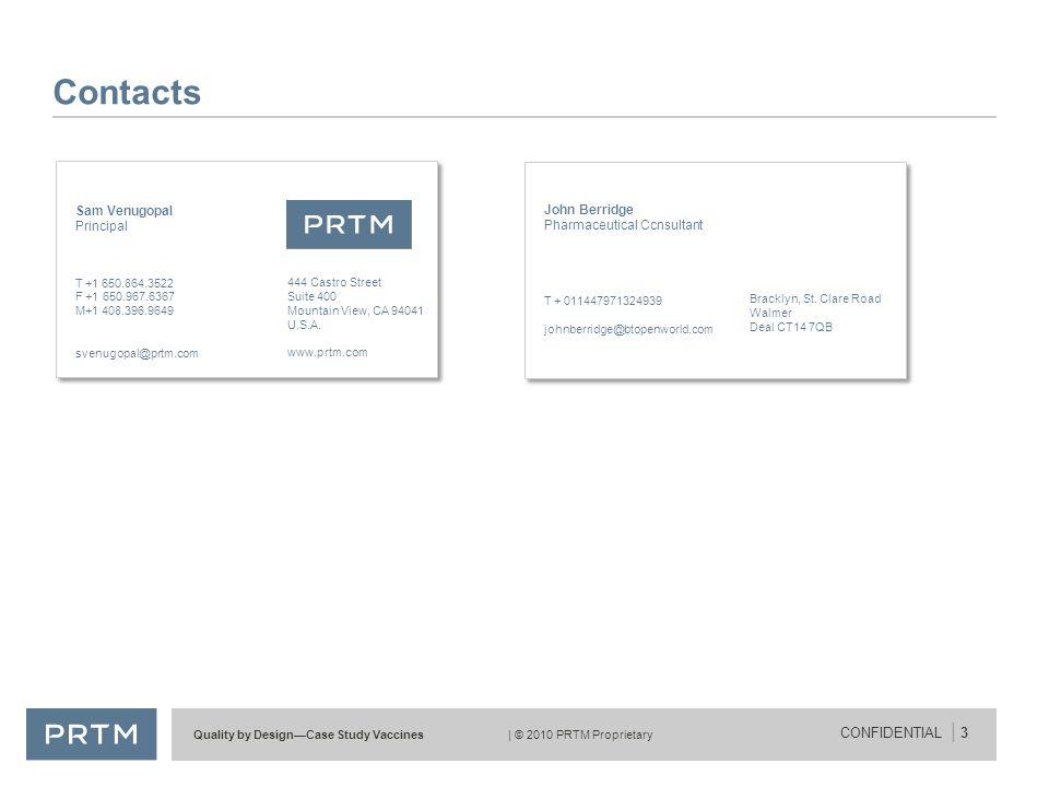 Quality by Design—Case Study Vaccines| © 2010 PRTM Proprietary CONFIDENTIAL | 3 Contacts Sam Venugopal Principal T+1 650.864.3522 F +1 650.967.6367 M+1 408.396.9649 svenugopal@prtm.com 444 Castro Street Suite 400 Mountain View, CA 94041 U.S.A.
