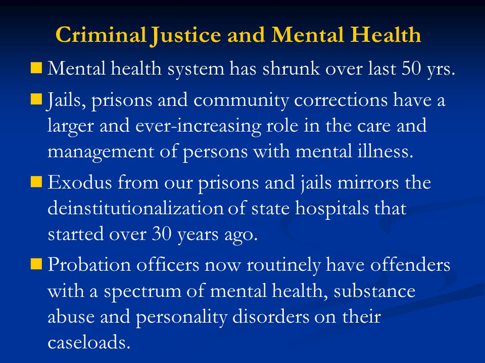 Criminal Justice and Mental Health Mental health system has shrunk over last 50 yrs. Jails, prisons and community corrections have a larger and ever-i