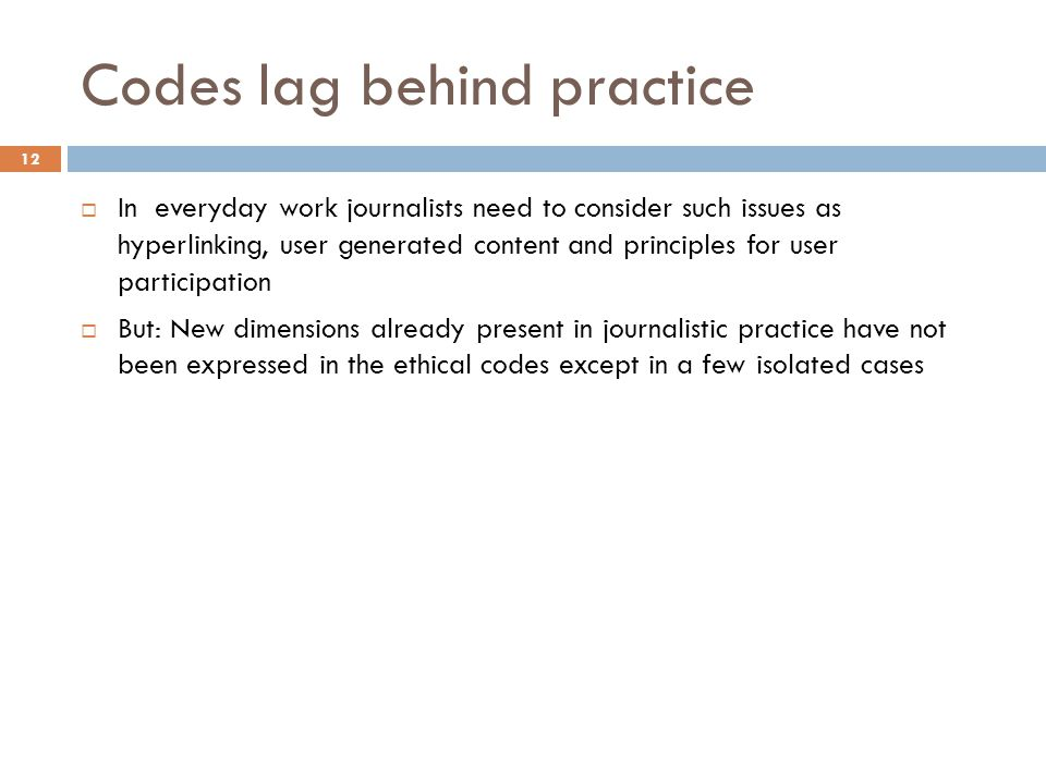 12 Codes lag behind practice  In everyday work journalists need to consider such issues as hyperlinking, user generated content and principles for user participation  But: New dimensions already present in journalistic practice have not been expressed in the ethical codes except in a few isolated cases