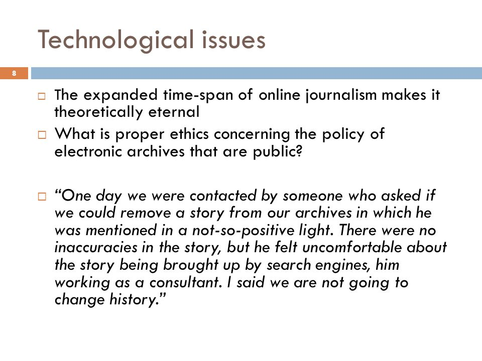 8 Technological issues  T he expanded time-span of online journalism makes it theoretically eternal  What is proper ethics concerning the policy of electronic archives that are public.