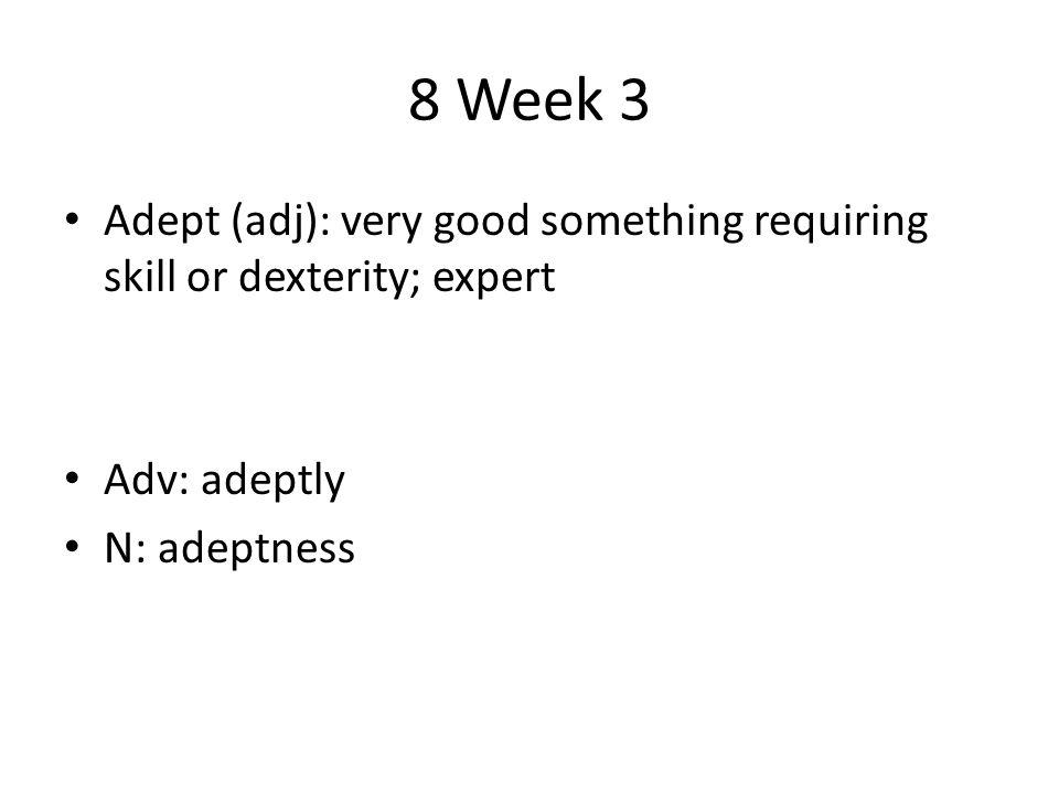 8 Week 3 Adept (adj): very good something requiring skill or dexterity; expert Adv: adeptly N: adeptness
