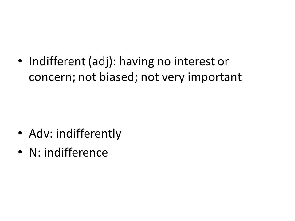 Indifferent (adj): having no interest or concern; not biased; not very important Adv: indifferently N: indifference