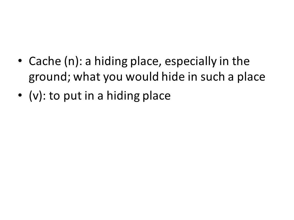 Cache (n): a hiding place, especially in the ground; what you would hide in such a place (v): to put in a hiding place
