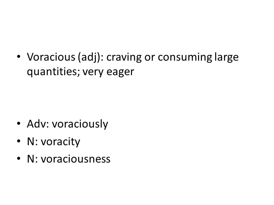 Voracious (adj): craving or consuming large quantities; very eager Adv: voraciously N: voracity N: voraciousness