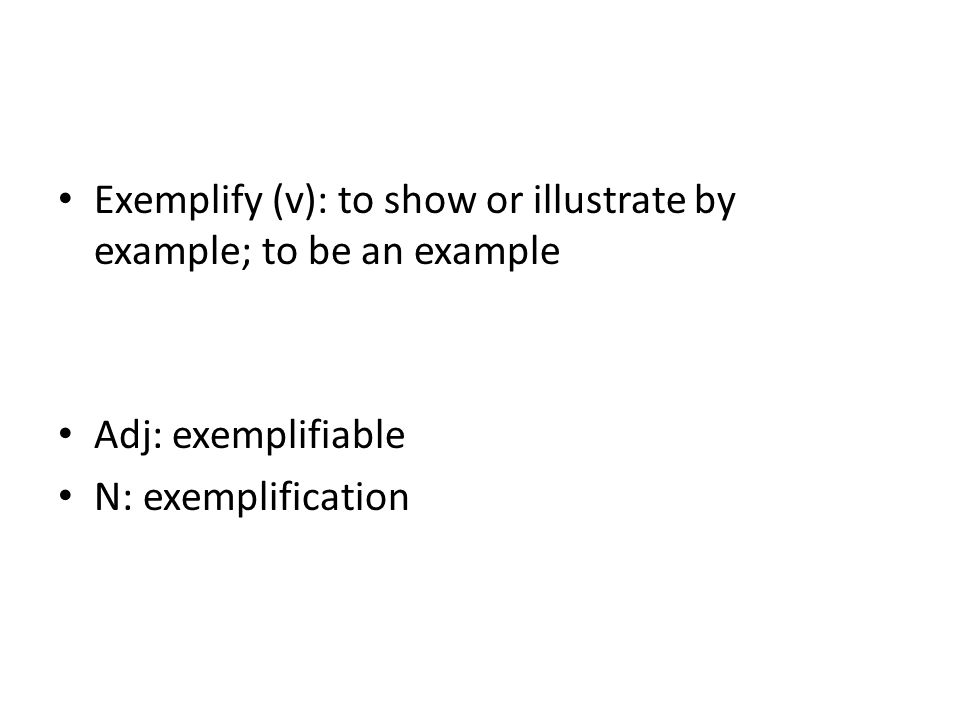 Exemplify (v): to show or illustrate by example; to be an example Adj: exemplifiable N: exemplification