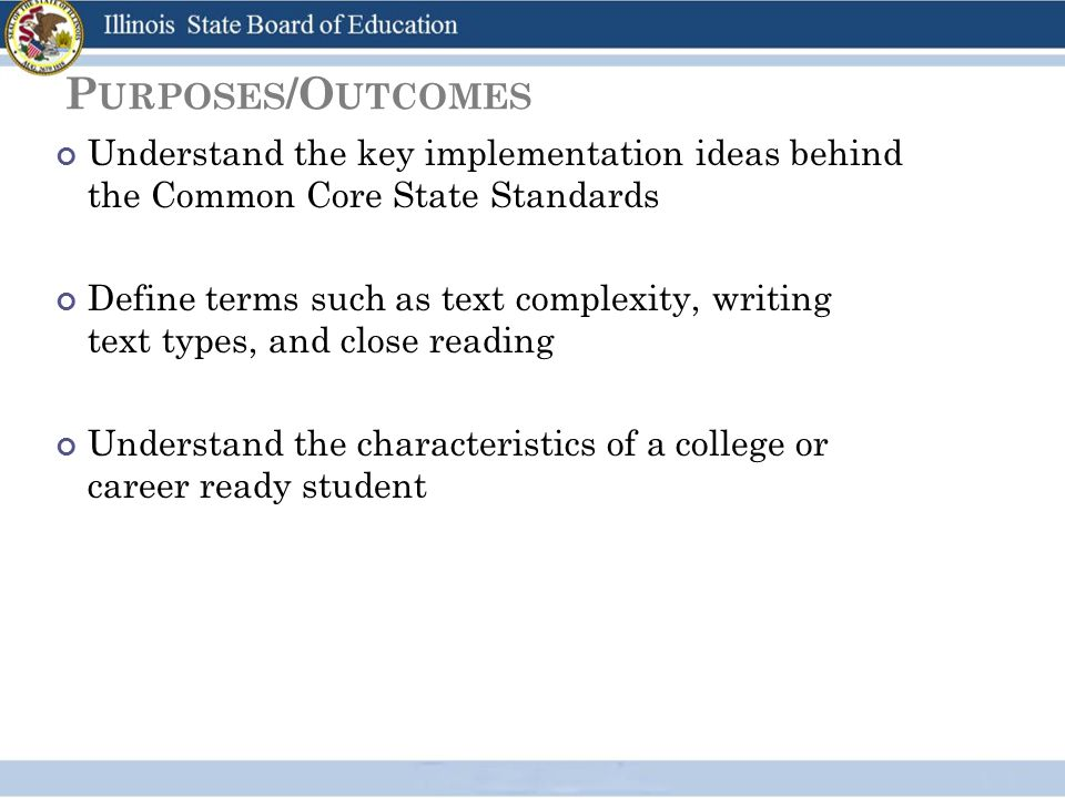 P URPOSES /O UTCOMES Understand the key implementation ideas behind the Common Core State Standards Define terms such as text complexity, writing text types, and close reading Understand the characteristics of a college or career ready student