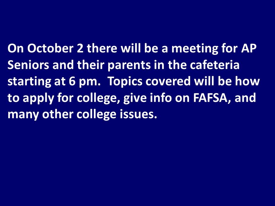 On October 2 there will be a meeting for AP Seniors and their parents in the cafeteria starting at 6 pm.