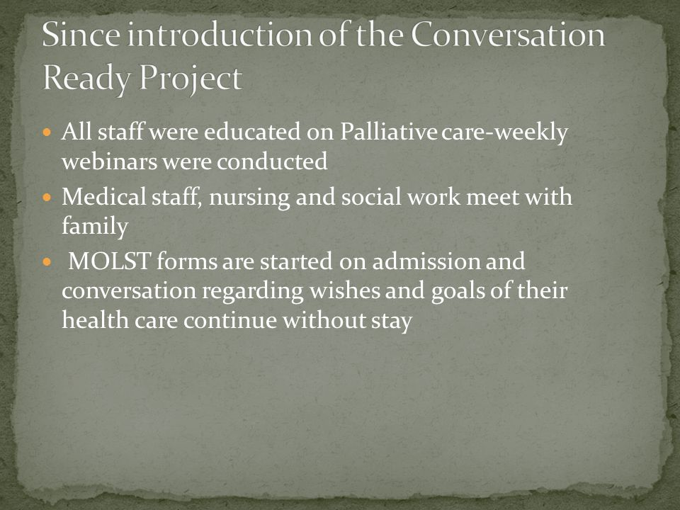 All staff were educated on Palliative care-weekly webinars were conducted Medical staff, nursing and social work meet with family MOLST forms are star