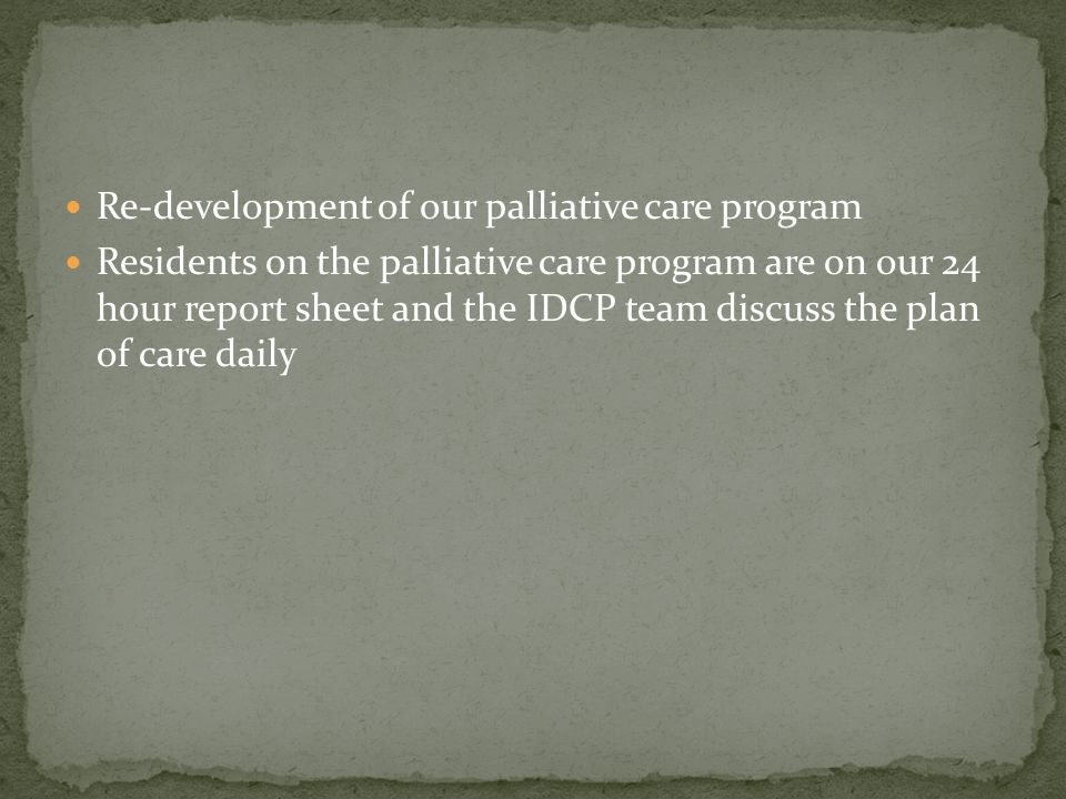 Re-development of our palliative care program Residents on the palliative care program are on our 24 hour report sheet and the IDCP team discuss the p