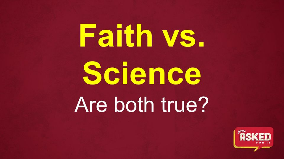 Faith vs. Science Are both true