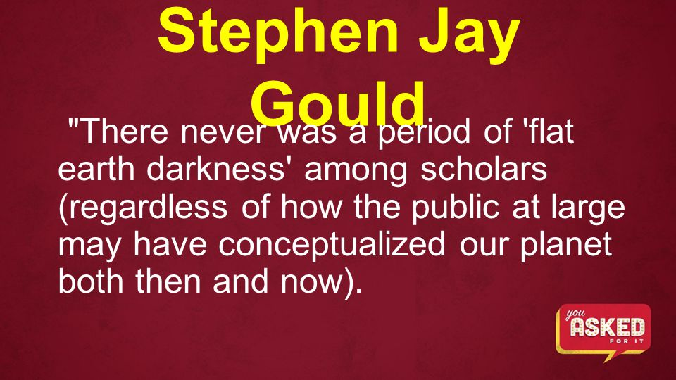 Stephen Jay Gould There never was a period of flat earth darkness among scholars (regardless of how the public at large may have conceptualized our planet both then and now).