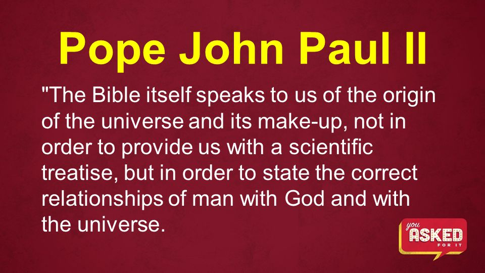 Pope John Paul II The Bible itself speaks to us of the origin of the universe and its make-up, not in order to provide us with a scientific treatise, but in order to state the correct relationships of man with God and with the universe.