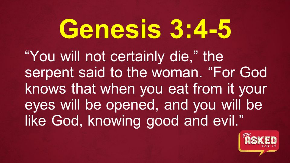 Genesis 3:4-5 You will not certainly die, the serpent said to the woman.