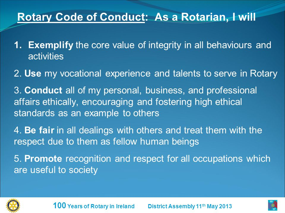 100 Years of Rotary in Ireland District Assembly 11 th May 2013 Rotary Code of Conduct: As a Rotarian, I will 1.Exemplify the core value of integrity in all behaviours and activities 2.