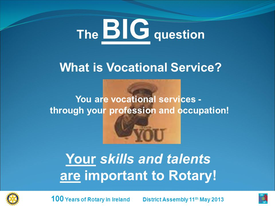 100 Years of Rotary in Ireland District Assembly 11 th May 2013 The BIG question What is Vocational Service.