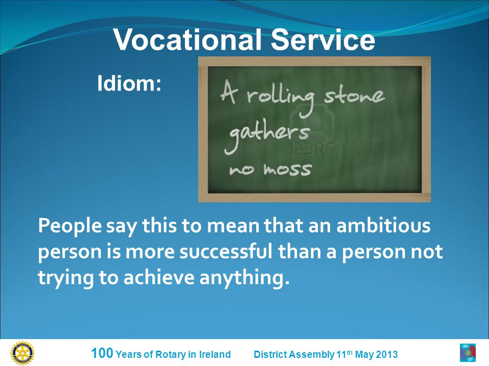 100 Years of Rotary in Ireland District Assembly 11 th May 2013 Vocational Service Idiom: People say this to mean that an ambitious person is more suc
