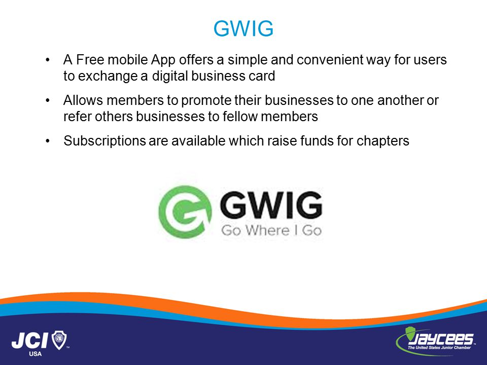 GWIG A Free mobile App offers a simple and convenient way for users to exchange a digital business card Allows members to promote their businesses to one another or refer others businesses to fellow members Subscriptions are available which raise funds for chapters