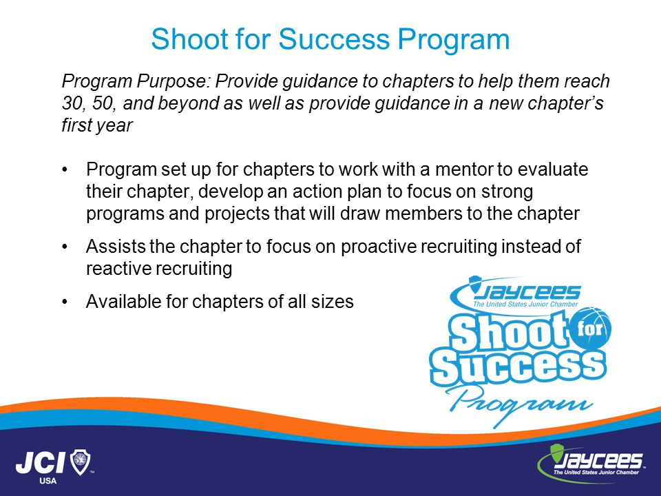 Shoot for Success Program Program Purpose: Provide guidance to chapters to help them reach 30, 50, and beyond as well as provide guidance in a new chapter's first year Program set up for chapters to work with a mentor to evaluate their chapter, develop an action plan to focus on strong programs and projects that will draw members to the chapter Assists the chapter to focus on proactive recruiting instead of reactive recruiting Available for chapters of all sizes