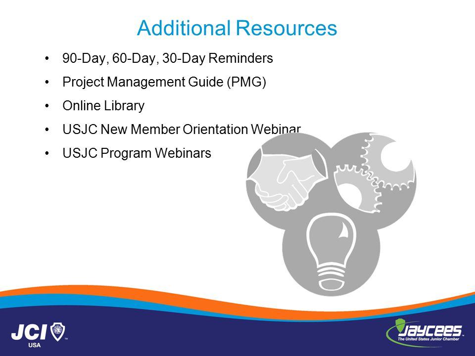 Additional Resources 90-Day, 60-Day, 30-Day Reminders Project Management Guide (PMG) Online Library USJC New Member Orientation Webinar USJC Program Webinars