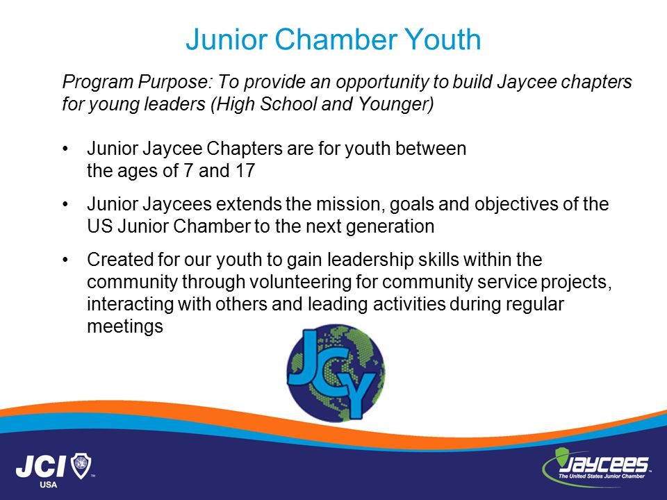 Junior Chamber Youth Program Purpose: To provide an opportunity to build Jaycee chapters for young leaders (High School and Younger) Junior Jaycee Chapters are for youth between the ages of 7 and 17 Junior Jaycees extends the mission, goals and objectives of the US Junior Chamber to the next generation Created for our youth to gain leadership skills within the community through volunteering for community service projects, interacting with others and leading activities during regular meetings