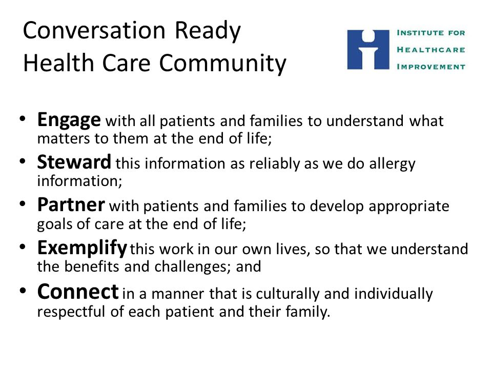 Conversation Ready Health Care Community Engage with all patients and families to understand what matters to them at the end of life; Steward this information as reliably as we do allergy information; Partner with patients and families to develop appropriate goals of care at the end of life; Exemplify this work in our own lives, so that we understand the benefits and challenges; and Connect in a manner that is culturally and individually respectful of each patient and their family.