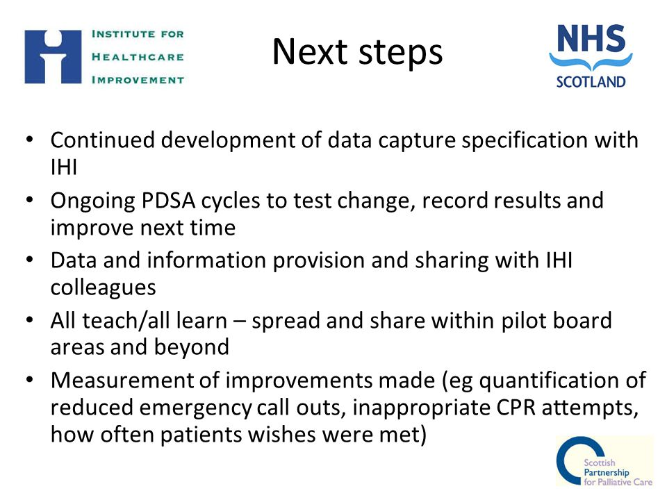 Next steps Continued development of data capture specification with IHI Ongoing PDSA cycles to test change, record results and improve next time Data and information provision and sharing with IHI colleagues All teach/all learn – spread and share within pilot board areas and beyond Measurement of improvements made (eg quantification of reduced emergency call outs, inappropriate CPR attempts, how often patients wishes were met)