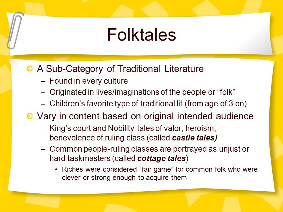 Folktales A Sub-Category of Traditional Literature –Found in every culture –Originated in lives/imaginations of the people or folk –Children's favorite type of traditional lit (from age of 3 on) Vary in content based on original intended audience –King's court and Nobility-tales of valor, heroism, benevolence of ruling class (called castle tales) –Common people-ruling classes are portrayed as unjust or hard taskmasters (called cottage tales) Riches were considered fair game for common folk who were clever or strong enough to acquire them Folktales: