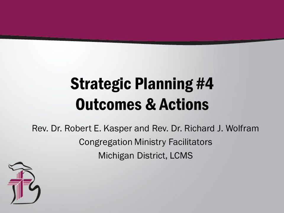 Strategic Planning #4 Outcomes & Actions Rev. Dr. Robert E. Kasper and Rev. Dr. Richard J. Wolfram Congregation Ministry Facilitators Michigan Distric