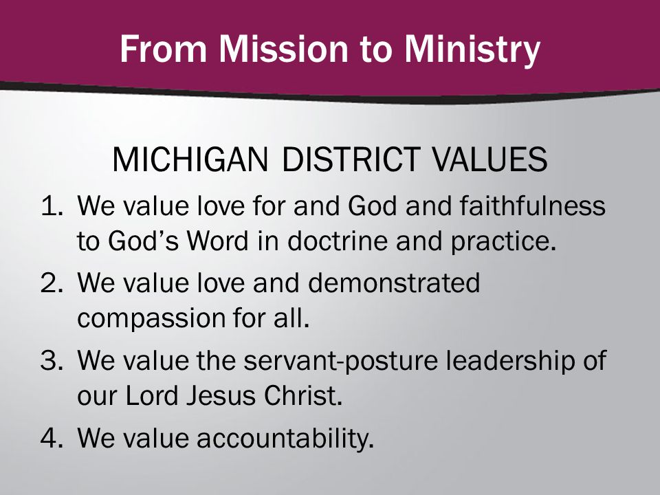 From Mission to Ministry MICHIGAN DISTRICT VALUES 1.We value love for and God and faithfulness to God's Word in doctrine and practice.