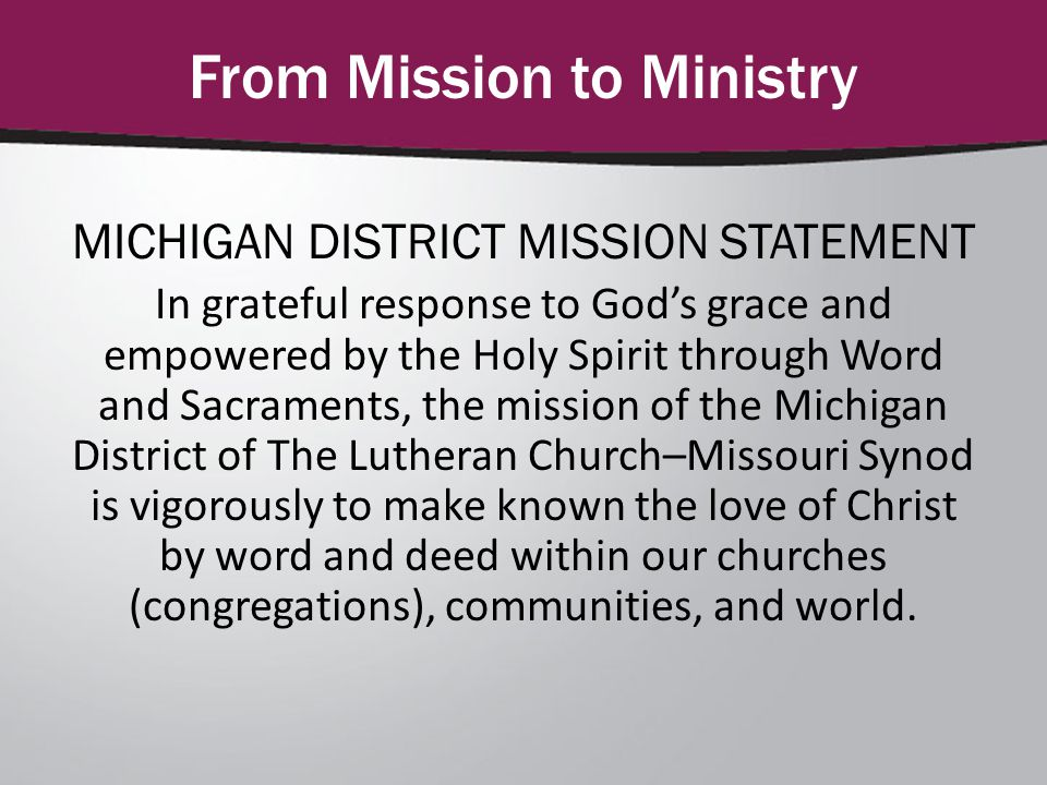 From Mission to Ministry MICHIGAN DISTRICT MISSION STATEMENT In grateful response to God's grace and empowered by the Holy Spirit through Word and Sacraments, the mission of the Michigan District of The Lutheran Church–Missouri Synod is vigorously to make known the love of Christ by word and deed within our churches (congregations), communities, and world.
